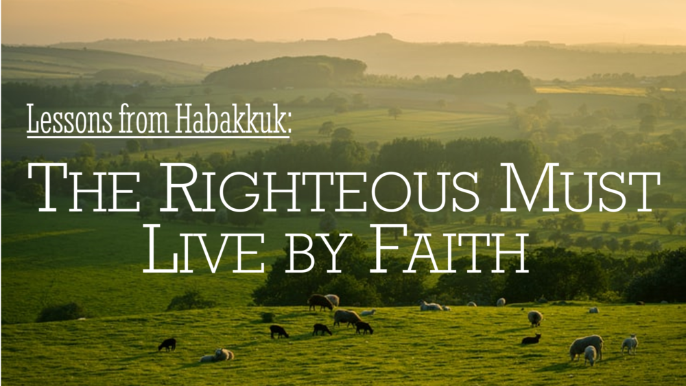 Lessons from Habakkuk: The Righteous Must Live by Faith